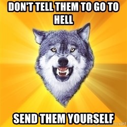 Courage Wolf - don't tell them to go to hell send them yourself