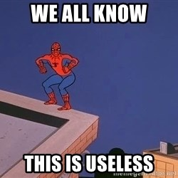 Spiderman12345 - WE ALL KNOW  THIS IS USELESS