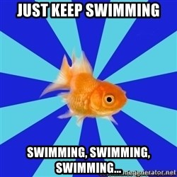Absentminded Goldfish - Just keep swimming swimming, swimming, swimming...