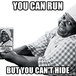 Aunt Jemima - you can run  but you can't hide