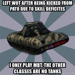 TERRIBLE E-100 DRIVER - Left WOT after being kicked from PATO due to skill deficites I only play MBT. The other classes are no tanks
