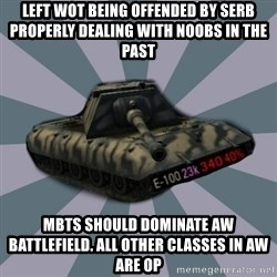 TERRIBLE E-100 DRIVER - Left WOT being offended by Serb properly dealing with noobs in the past MBTs should dominate AW battlefield. All other classes in AW are OP