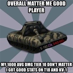 TERRIBLE E-100 DRIVER - Overall matter me good player My 1000 avg dmg tier 10 don't matter I got good stats on T18 and KV-1