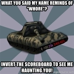 """TERRIBLE E-100 DRIVER - What you said my name reminds of """"Whore""""? Invert the scoreboard to see me haunting you!"""