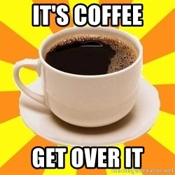 Cup of coffee - It's coffee Get over it