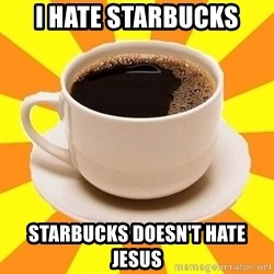 Cup of coffee - I Hate Starbucks Starbucks doesn't hate Jesus