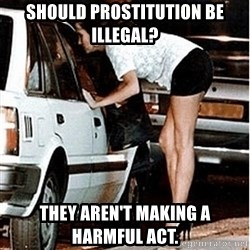 Karma prostitute  - Should Prostitution Be Illegal? They aren't making a harmful act.