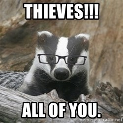 Nerdy Badger - Thieves!!! all of you.