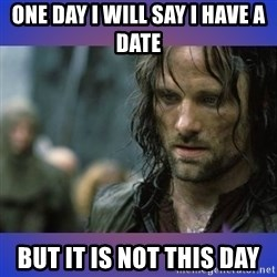 but it is not this day - One day I will say I have a date But it is not this day