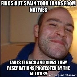 Good Guy Greg - Non Smoker - Finds out Spain took lands from Natives Takes it back and gives them reservations protected by the military