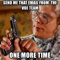 Madea-gun meme - send me that email from  the VOE Team One more time