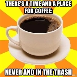 Cup of coffee - There's a time and a place for coffee: never and in the trash