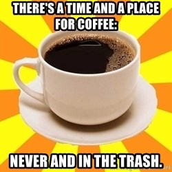 Cup of coffee - there's a time and a place for coffee: never and in the trash.