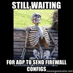 Still Waiting - still waiting for adp to send firewall configs