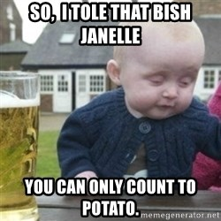 Bad Drunk Baby - So,  I tole that bish Janelle you can only count to potato.