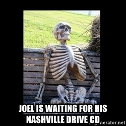 Still Waiting -   Joel is waiting for his Nashville Drive CD