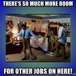 There's so much more room - There's so much more room for other jobs on here!