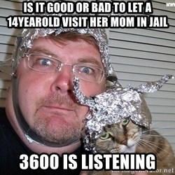 conspiracy nut - Is it good or bad to let a 14yearold visit her mom in jail 3600 is listening