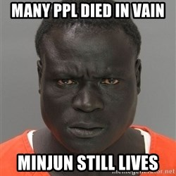 Jailnigger - MANY PPL DIED IN VAIN  MINJUN STILL LIVES