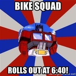 Optimus Prime - bike squad rolls out at 6:40!