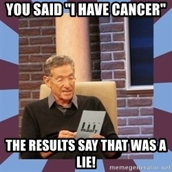 "maury povich lol - YOU SAID ""I HAVE CANCER"" tHE RESULTS SAY THAT WAS A LIE!"