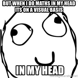 Derp meme - but when I do maths in my head its on a visual basis   in my head