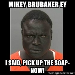 scary black man - Mikey Brubaker EY I said, pick up the soap-NOW!