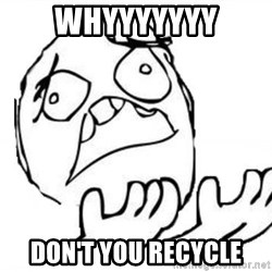 WHY SUFFERING GUY - whyyyyyyy don't you recycle