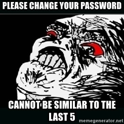 oh crap - Please change your password Cannot be similar to the last 5