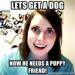 Psycho Ex Girlfriend - lets get a dog now he needs a puppy friend!