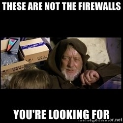 JEDI MINDTRICK - these are not the firewalls you're looking for