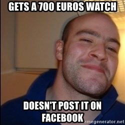 Good Guy Greg - Non Smoker - Gets a 700 euros watch Doesn't post it on Facebook