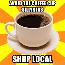 Cup of coffee - avoid the coffee cup sillyness shop local