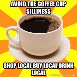 Cup of coffee - avoid the coffee cup silliness shop local buy local drink local