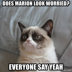 Grumpy cat good - Does Marion Look Worried? Everyone say Yeah