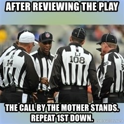 NFL Ref Meeting - After reviewing the play The call by the mother stands. Repeat 1st down.