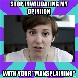 "White Feminist - stop invalidating my opiniion with your ""mansplaining"""