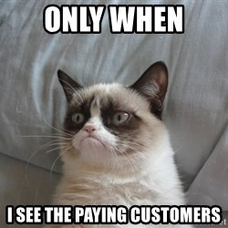 Grumpy cat good - only when  I see the paying customers