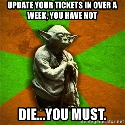 Yoda Advice  - Update your tickets in over a week, you have not Die...you must.