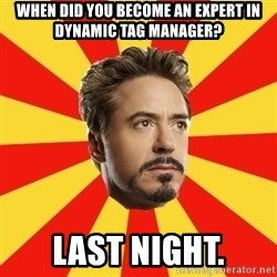 Leave it to Iron Man - When did you become an expert in dynamic tag manager? last night.