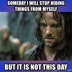 but it is not this day - Someday I will stop hiding things from myself But it is not this day