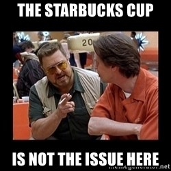 walter sobchak - The starbucks cup  is not the issue here