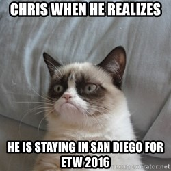 Grumpy cat good - Chris when he realizes  He is staying in San Diego for ETW 2016