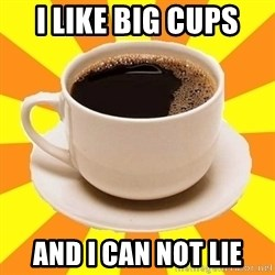 Cup of coffee - I like BIG CUPS and I can not lie
