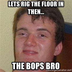 10guy - lets rig the floor in then... the bops bro