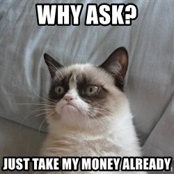 Grumpy cat good - why ask? just take my money already