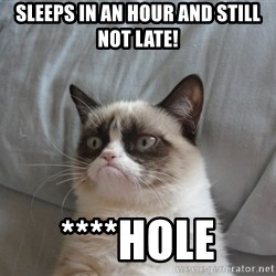 Grumpy cat good - Sleeps in an hour and still not late! ****hole