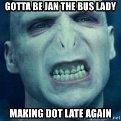 Angry Voldemort - Gotta be Jan the bus lady Making dot late again