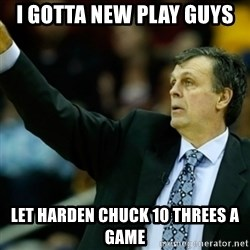 Kevin McFail Meme - i gotta new play guys let harden chuck 10 threes a game