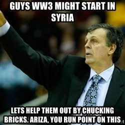 Kevin McFail Meme - guys ww3 might start in syria lets help them out by chucking bricks. ariza, you run point on this